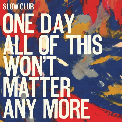 One Day All of This Won't Matter Any More - Slow Club album