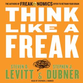 Think Like a Freak: The Authors of Freakonomics Offer to Retrain Your Brain (Unabridged) audiobook