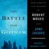The Battle for Gotham: New York in the Shadow of Robert Moses and Jane Jacobs (Unabridged)