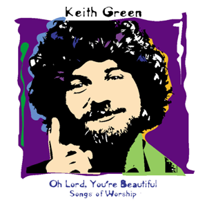 Keith Green - Oh Lord, You're Beautiful - Songs of Worship