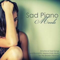 Sad Piano Moods - Emotional Sad Songs and Romantic Melancholy Music for the Broken Hearted