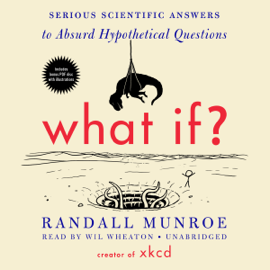 What If?: Serious Scientific Answers to Absurd Hypothetical Questions (Unabridged) audiobook