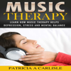 Patricia Carlisle - Music Therapy: Learn How Music Therapy Helps Depression, Stress and Mental Balance (Unabridged)  artwork