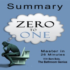 A 26-Minutes Summary of Zero to One: Notes on Startups, How to Build the Future (Unabridged)
