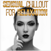Sensual Chillout for Relaxation - Ambient Lounge Music for Passionate Moments & Erotic Massage, Tantra Sex Soundtrack, Making Love Songs