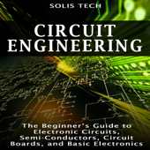 Circuit Engineering: The Beginner's Guide to Electronic Circuits, Semi-Conductors, Circuit Boards, and Basic Electronics (Unabridged)