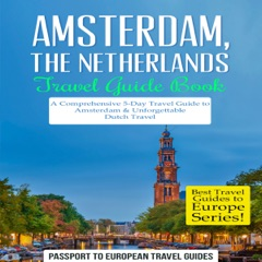 Amsterdam, Netherlands Travel Guide Book: A Comprehensive 5-Day Travel Guide to Amsterdam & Unforgettable Dutch Travel (Unabridged)
