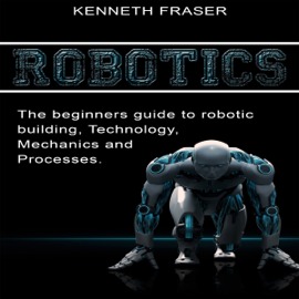 Robotics: The Beginner's Guide to Robotic Building, Technology, Mechanics, and Processes (Unabridged) audiobook