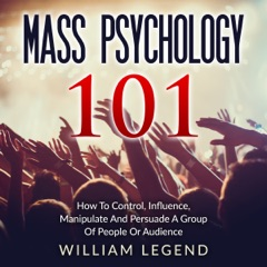 Mass Psychology 101: How to Control, Influence, Manipulate and Persuade a Group of People or Audience (Unabridged)