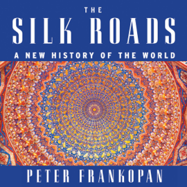 The Silk Roads: A New History of the World (Unabridged) audiobook