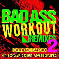 Bad Ass Workout 2! Extreme Cardio Remixes (HIIT + Bootcamp + Crossfit + Working Out…Hard!)