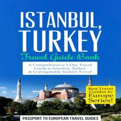 Istanbul: Istanbul, Turkey: Travel Guide Book: A Comprehensive 5-Day Travel Guide to Istanbul, Turkey & Unforgettable Turkish Travel  (Unabridged)