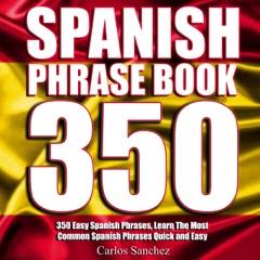Spanish Phrasebook: 350 Easy Spanish Phrases: Learn the Most Common Spanish Phrases Quick and Easy, Spanish Phrase Book (Unabridged)