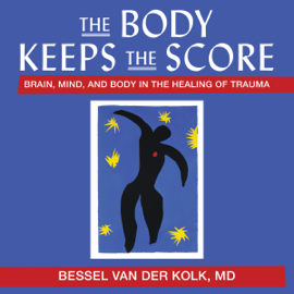 The Body Keeps the Score: Brain, Mind, and Body in the Healing of Trauma (Unabridged) audiobook