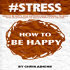 Chris Adkins - #STRESS: How to Be Happy: Find Happiness with Yourself, in Life, and with Relationships No Matter What and All the Time  (Unabridged) artwork