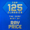 Top 125 Classics - The Very Best of Ray Price - Ray Price