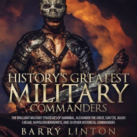 History's Greatest Military Commanders: The Brilliant Military Strategies of Hannibal, Alexander the Great, Sun Tzu, Julius Caesar, Napoleon Bonaparte, And 30 Other Historical Commanders (Unabridged) - Barry Linton mp3 listen download