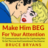 Bruce Bryans - Make Him BEG for Your Attention: 75 Communication Secrets for Captivating Men to Get the Love and Commitment You Deserve (Unabridged)  artwork