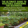 The Ultimate Guide to Vegetable Gardening for Beginners, 2nd Edition: How to Grow Your Own Healthy Organic Vegetables All Year Round! (Unabridged)
