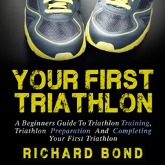 Your First Triathlon: A Beginners Guide to Triathlon Training, Triathlon Preparation and Completing Your First Triathlon  (Unabridged)