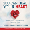 Louise Hay & David Kessler - You Can Heal Your Heart: Finding Peace After a Breakup, Divorce, or Death (Unabridged) artwork