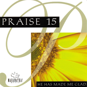 Maranatha! Music - Praise 15: He Has Made Me Glad