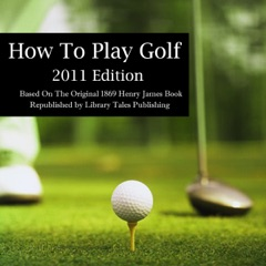 How to Play Golf: 2011 Edition: Based on the Original 1869 Book (Unabridged)