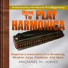 How to Play Harmonica: Beginner's Instructions for Breathing, Rhythm, Keys, Positions, And More (Unabridged) - Michael M. Jones