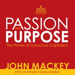 Passion and Purpose: John Mackey, CEO of Whole Foods Market, on the Power of Conscious Capitalism