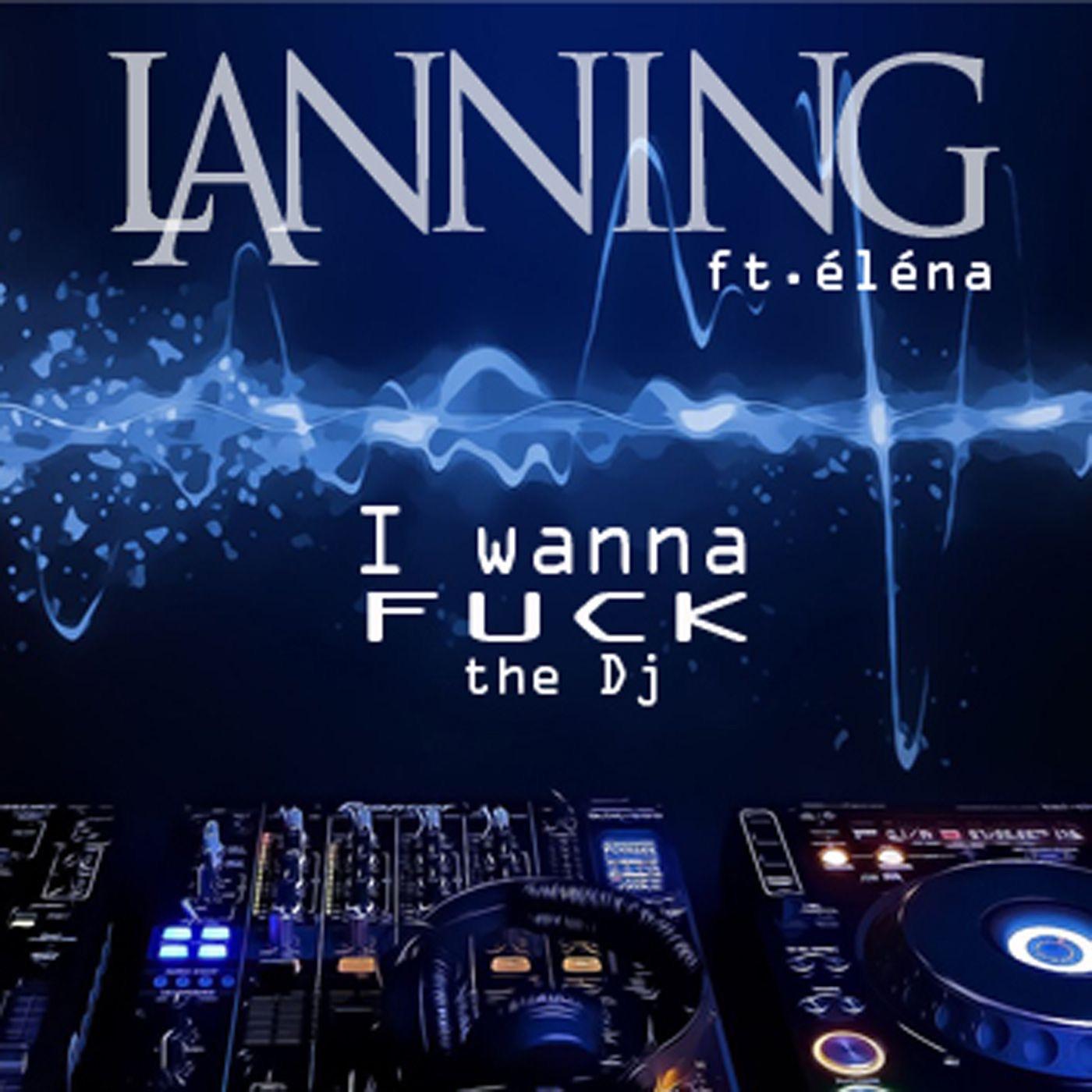 I Wanna F**k The DJ (feat. Elena) - Single