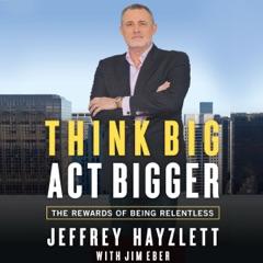 Think Big, Act Bigger: The Rewards of Being Relentless (Unabridged)