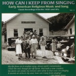 How Can I Keep From Singing Vol. 2: Early American Religious Music and Song