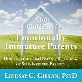 Adult Children of Emotionally Immature Parents: How to Heal from Distant, Rejecting, or Self-Involved Parents (Unabridged) audiobook
