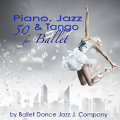 50 Piano, Jazz & Tango for Ballet – Piano Classics & Originals for Ballet Class Music