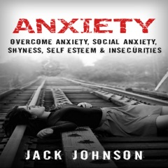 Anxiety: Overcome Anxiety, Social Anxiety, Shyness, Self Esteem & Insecurities (Unabridged)