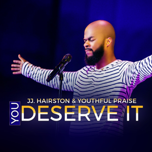 J.J. Hairston & Youthful Praise - You Deserve It feat. Bishop Cortez Vaughn