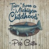 Tales from a Michigan Childhood. - Pete Griffin