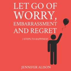 Let Go of Worry, Embarrassment and Regret: 3 Steps to Happiness (Unabridged)