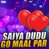 Saiya Dudu Go Maal Par EP