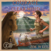 Courage and a Clear Mind: True Adventures of the Ancient Greeks - Jim Weiss - Jim Weiss