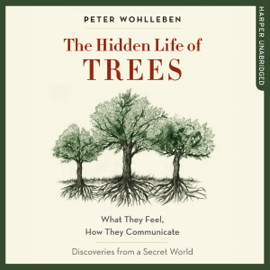 The Hidden Life of Trees: What They Feel, How They Communicate - Discoveries from a Secret World (Unabridged) audiobook