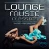Lounge Music Classics 2016 - Sexy Soft Lounge Chillout Music
