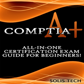 CompTIA A+: All-in-One Certification Exam Guide for Beginners! (Unabridged) audiobook
