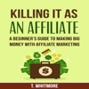 Killing It as an Affiliate: A Beginner's Guide to Making Big Money with Affiliate Marketing (Unabridged)