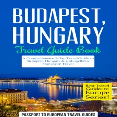 Budapest, Hungary: Travel Guide Book: A Comprehensive 5-Day Travel Guide to Budapest, Hungary & Unforgettable Hungarian Travel: Best Travel Guides to Europe Series, Book 15 (Unabridged)