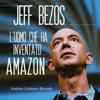 Jeff Bezos: L'uomo che ha inventato Amazon - Andrea Lattanzi Barcelò
