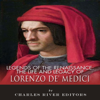 Legends of the Renaissance: The Life and Legacy of Lorenzo de' Medici (Unabridged) - Charles River Editors