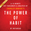 A 15-Minute Key Takeaways & Analysis of Charles Duhigg's the Power of Habit: Why We Do What We Do in Life and Business (Unabridged) - Instaread