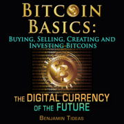 Bitcoin Basics: Buying, Selling, Creating and Investing Bitcoins - The Digital Currency of the Future (Unabridged)