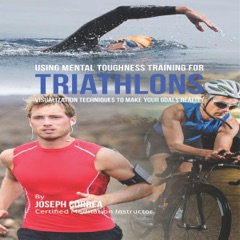 Using Mental Toughness Training for Triathlons: Visualization Techniques to Make Your Goals Reality (Unabridged)
